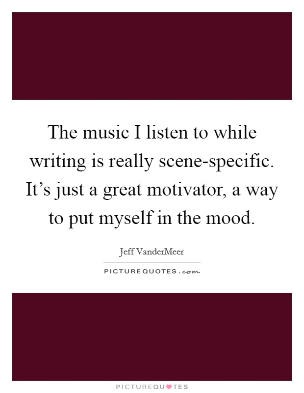 The music I listen to while writing is really scene-specific. It's just a great motivator, a way to put myself in the mood Picture Quote #1