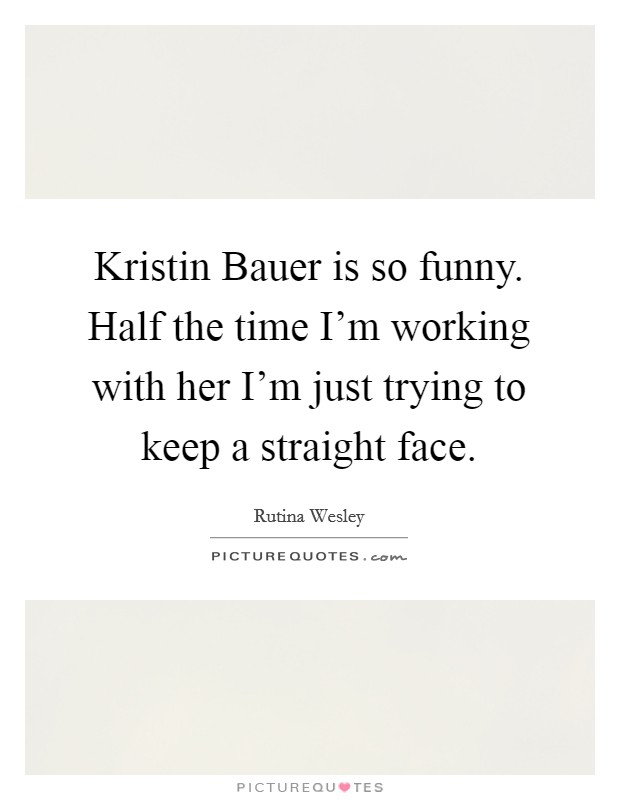 Kristin Bauer is so funny. Half the time I'm working with her I'm just trying to keep a straight face Picture Quote #1