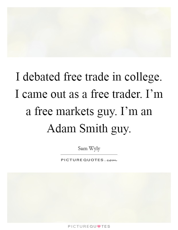 I debated free trade in college. I came out as a free trader. I'm a free markets guy. I'm an Adam Smith guy Picture Quote #1
