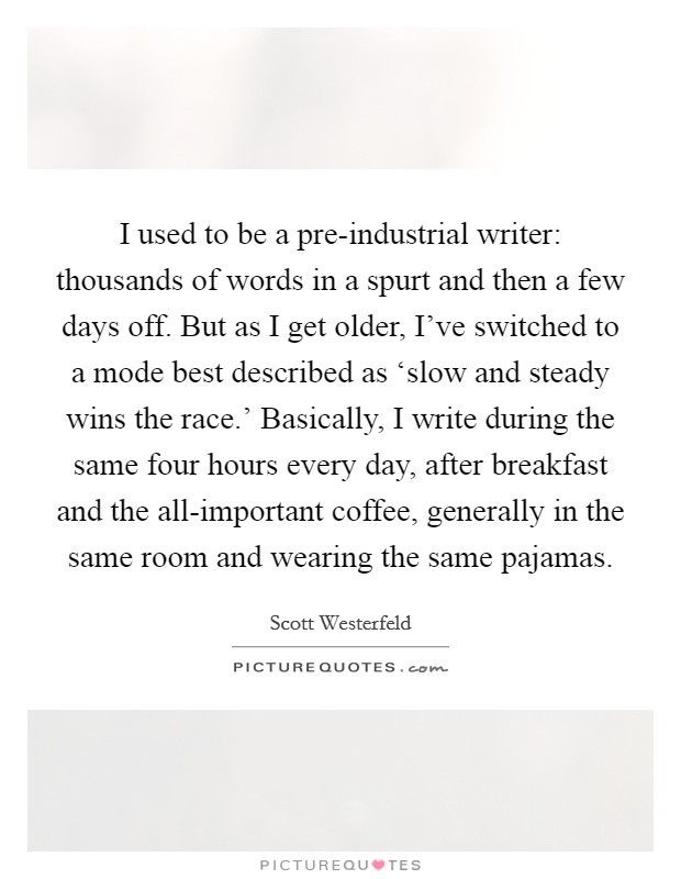 I used to be a pre-industrial writer: thousands of words in a spurt and then a few days off. But as I get older, I've switched to a mode best described as 'slow and steady wins the race.' Basically, I write during the same four hours every day, after breakfast and the all-important coffee, generally in the same room and wearing the same pajamas Picture Quote #1