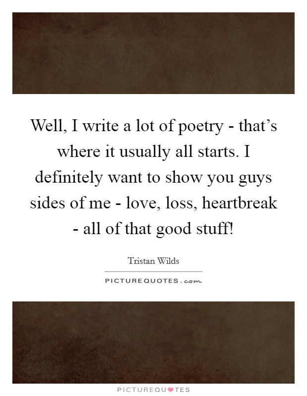 Well, I write a lot of poetry - that's where it usually all starts. I definitely want to show you guys sides of me - love, loss, heartbreak - all of that good stuff! Picture Quote #1