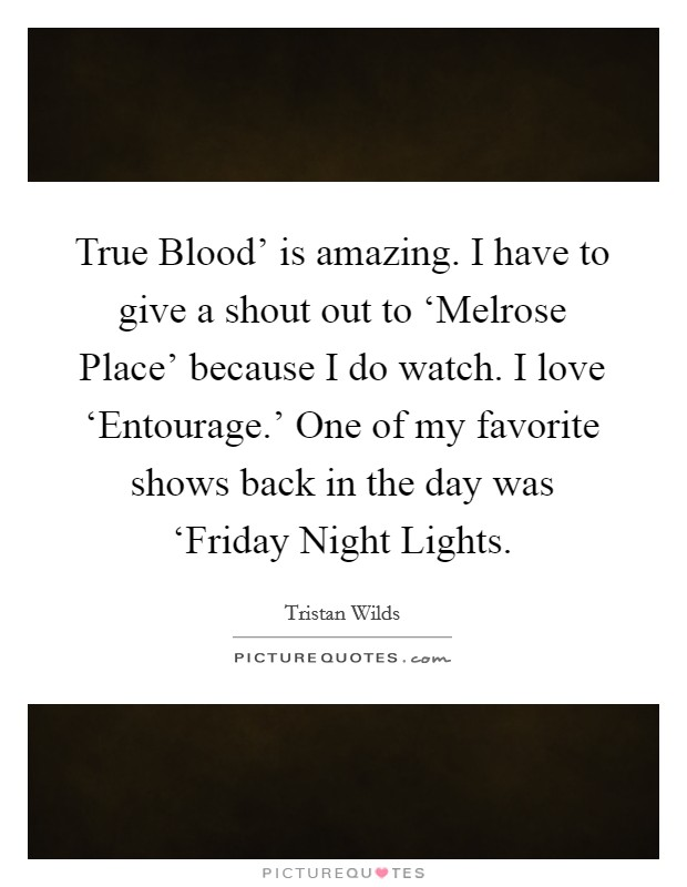 True Blood' is amazing. I have to give a shout out to 'Melrose Place' because I do watch. I love 'Entourage.' One of my favorite shows back in the day was 'Friday Night Lights Picture Quote #1