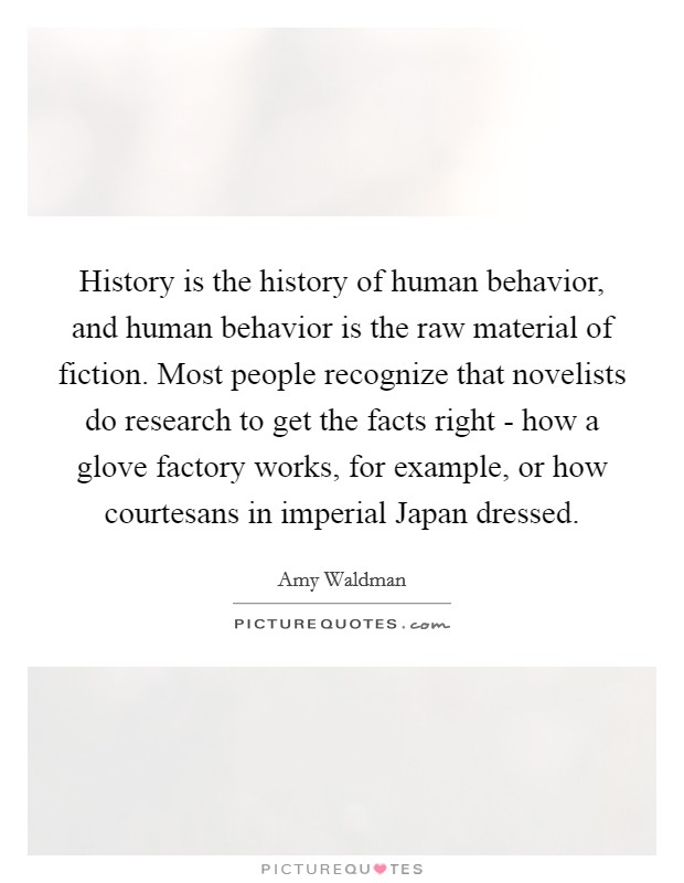 History is the history of human behavior, and human behavior is the raw material of fiction. Most people recognize that novelists do research to get the facts right - how a glove factory works, for example, or how courtesans in imperial Japan dressed Picture Quote #1