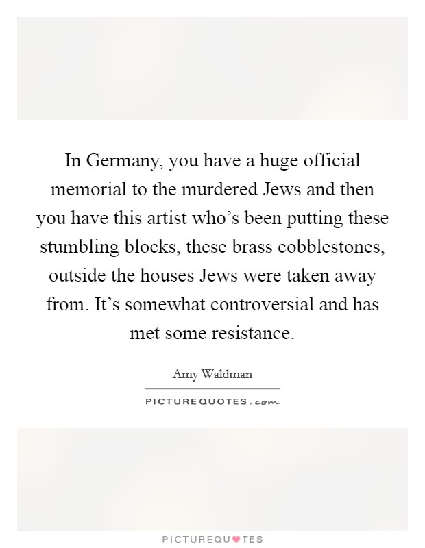 In Germany, you have a huge official memorial to the murdered Jews and then you have this artist who's been putting these stumbling blocks, these brass cobblestones, outside the houses Jews were taken away from. It's somewhat controversial and has met some resistance Picture Quote #1
