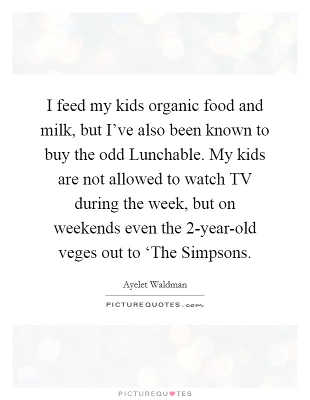I feed my kids organic food and milk, but I've also been known to buy the odd Lunchable. My kids are not allowed to watch TV during the week, but on weekends even the 2-year-old veges out to 'The Simpsons Picture Quote #1