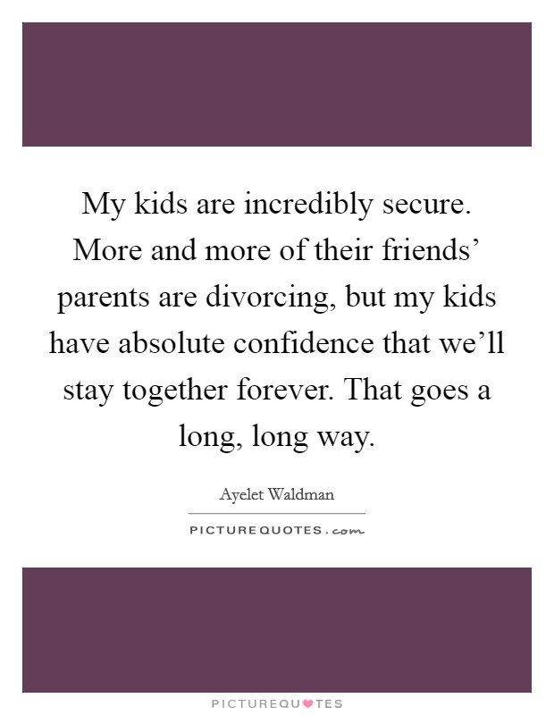 My kids are incredibly secure. More and more of their friends' parents are divorcing, but my kids have absolute confidence that we'll stay together forever. That goes a long, long way Picture Quote #1