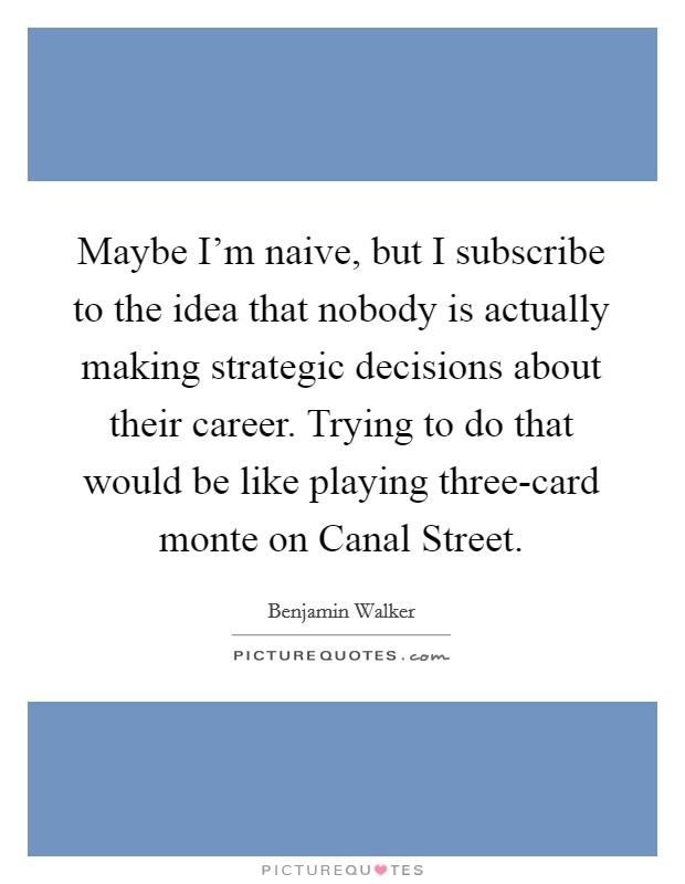 Maybe I'm naive, but I subscribe to the idea that nobody is actually making strategic decisions about their career. Trying to do that would be like playing three-card monte on Canal Street Picture Quote #1