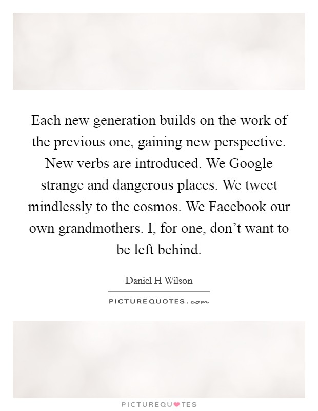 Each new generation builds on the work of the previous one, gaining new perspective. New verbs are introduced. We Google strange and dangerous places. We tweet mindlessly to the cosmos. We Facebook our own grandmothers. I, for one, don't want to be left behind Picture Quote #1