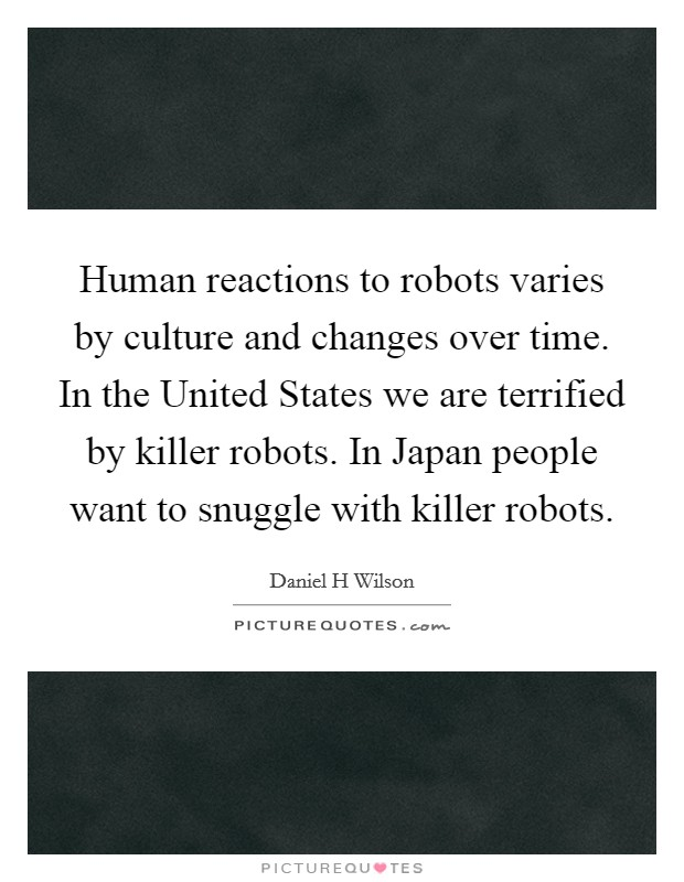 Human reactions to robots varies by culture and changes over time. In the United States we are terrified by killer robots. In Japan people want to snuggle with killer robots Picture Quote #1