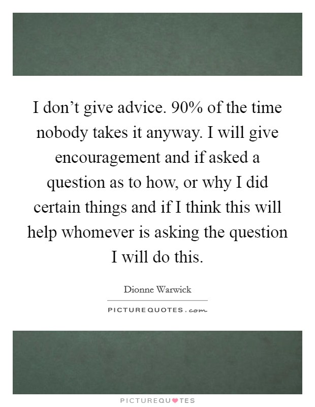 I don't give advice. 90% of the time nobody takes it anyway. I will give encouragement and if asked a question as to how, or why I did certain things and if I think this will help whomever is asking the question I will do this Picture Quote #1