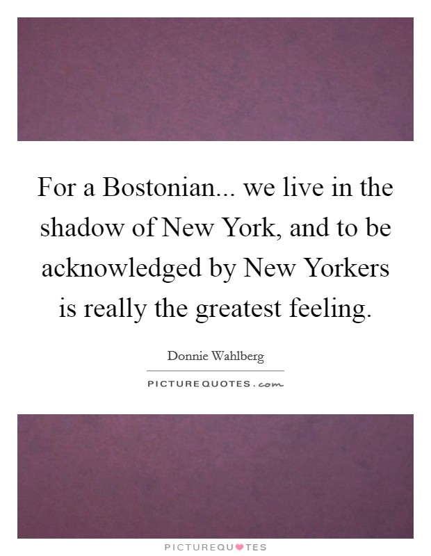 For a Bostonian... we live in the shadow of New York, and to be acknowledged by New Yorkers is really the greatest feeling Picture Quote #1