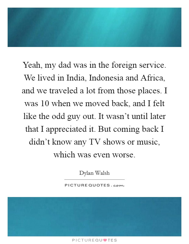 Yeah, my dad was in the foreign service. We lived in India, Indonesia and Africa, and we traveled a lot from those places. I was 10 when we moved back, and I felt like the odd guy out. It wasn't until later that I appreciated it. But coming back I didn't know any TV shows or music, which was even worse Picture Quote #1