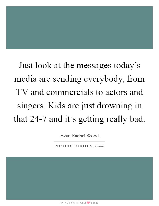 Just look at the messages today's media are sending everybody, from TV and commercials to actors and singers. Kids are just drowning in that 24-7 and it's getting really bad Picture Quote #1