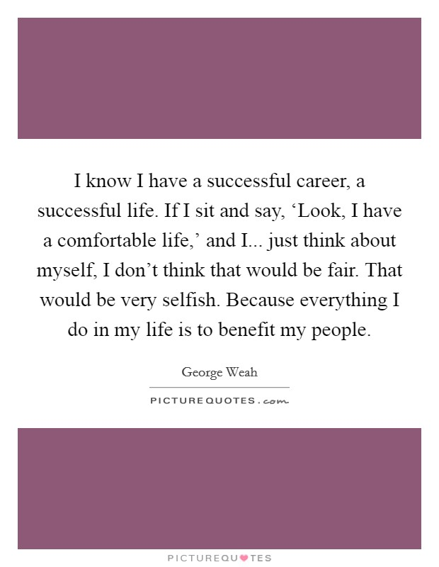I know I have a successful career, a successful life. If I sit and say, 'Look, I have a comfortable life,' and I... just think about myself, I don't think that would be fair. That would be very selfish. Because everything I do in my life is to benefit my people Picture Quote #1