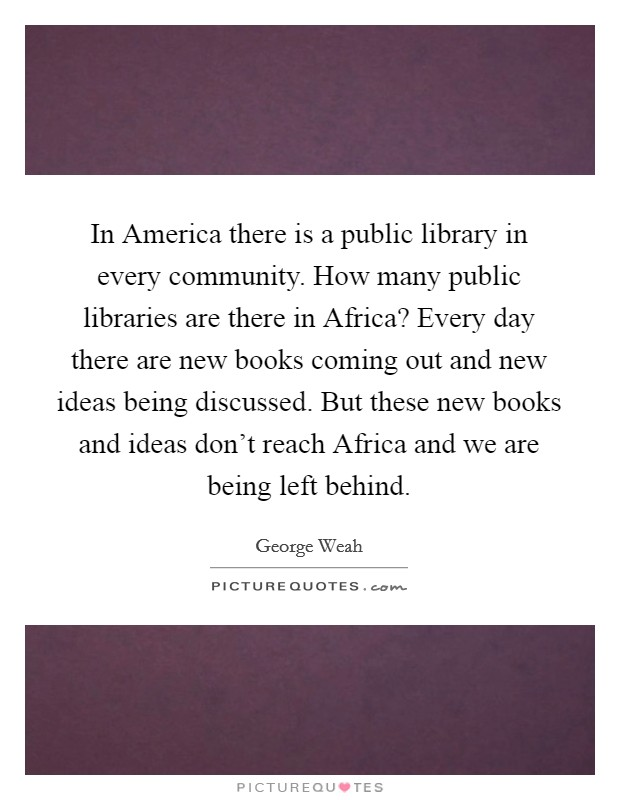 In America there is a public library in every community. How many public libraries are there in Africa? Every day there are new books coming out and new ideas being discussed. But these new books and ideas don't reach Africa and we are being left behind Picture Quote #1