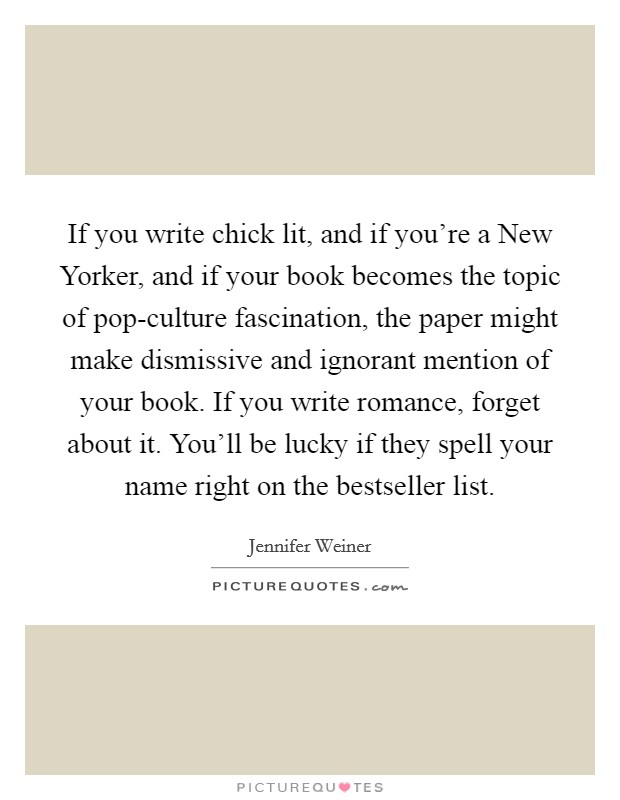 If you write chick lit, and if you're a New Yorker, and if your book becomes the topic of pop-culture fascination, the paper might make dismissive and ignorant mention of your book. If you write romance, forget about it. You'll be lucky if they spell your name right on the bestseller list Picture Quote #1