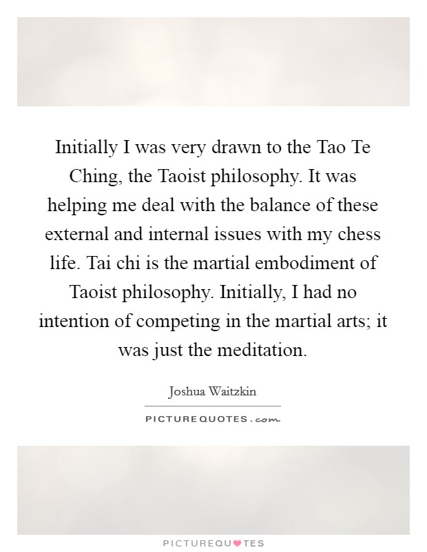Initially I was very drawn to the Tao Te Ching, the Taoist philosophy. It was helping me deal with the balance of these external and internal issues with my chess life. Tai chi is the martial embodiment of Taoist philosophy. Initially, I had no intention of competing in the martial arts; it was just the meditation Picture Quote #1