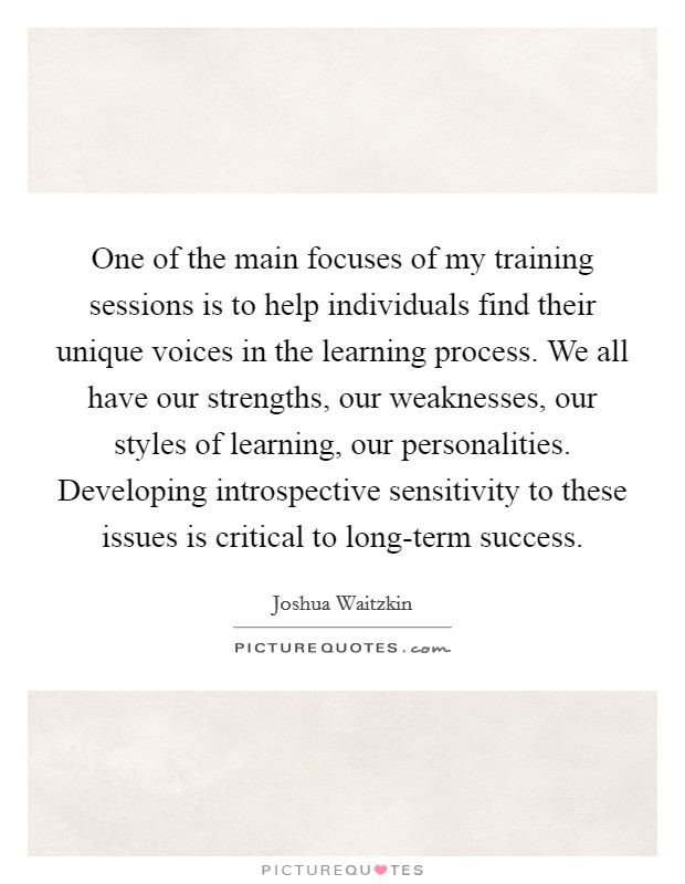 One of the main focuses of my training sessions is to help individuals find their unique voices in the learning process. We all have our strengths, our weaknesses, our styles of learning, our personalities. Developing introspective sensitivity to these issues is critical to long-term success Picture Quote #1