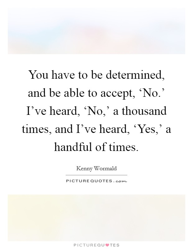 You have to be determined, and be able to accept, 'No.' I've heard, 'No,' a thousand times, and I've heard, 'Yes,' a handful of times Picture Quote #1