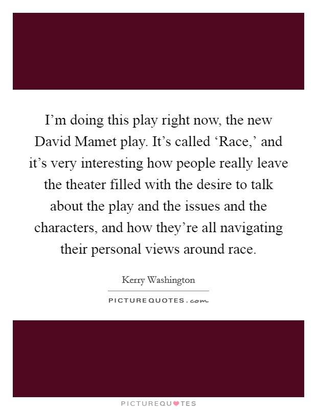 I'm doing this play right now, the new David Mamet play. It's called 'Race,' and it's very interesting how people really leave the theater filled with the desire to talk about the play and the issues and the characters, and how they're all navigating their personal views around race Picture Quote #1