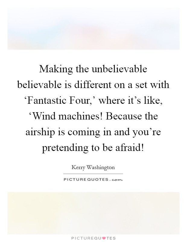 Making the unbelievable believable is different on a set with 'Fantastic Four,' where it's like, 'Wind machines! Because the airship is coming in and you're pretending to be afraid! Picture Quote #1