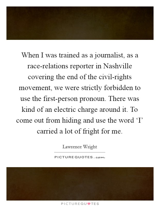 When I was trained as a journalist, as a race-relations reporter in Nashville covering the end of the civil-rights movement, we were strictly forbidden to use the first-person pronoun. There was kind of an electric charge around it. To come out from hiding and use the word 'I' carried a lot of fright for me Picture Quote #1