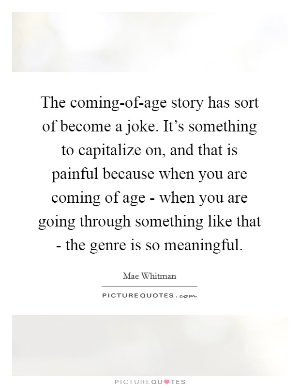 The coming-of-age story has sort of become a joke. It's something to capitalize on, and that is painful because when you are coming of age - when you are going through something like that - the genre is so meaningful Picture Quote #1