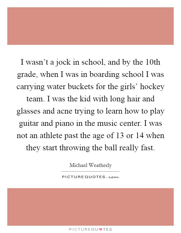 I wasn't a jock in school, and by the 10th grade, when I was in boarding school I was carrying water buckets for the girls' hockey team. I was the kid with long hair and glasses and acne trying to learn how to play guitar and piano in the music center. I was not an athlete past the age of 13 or 14 when they start throwing the ball really fast Picture Quote #1