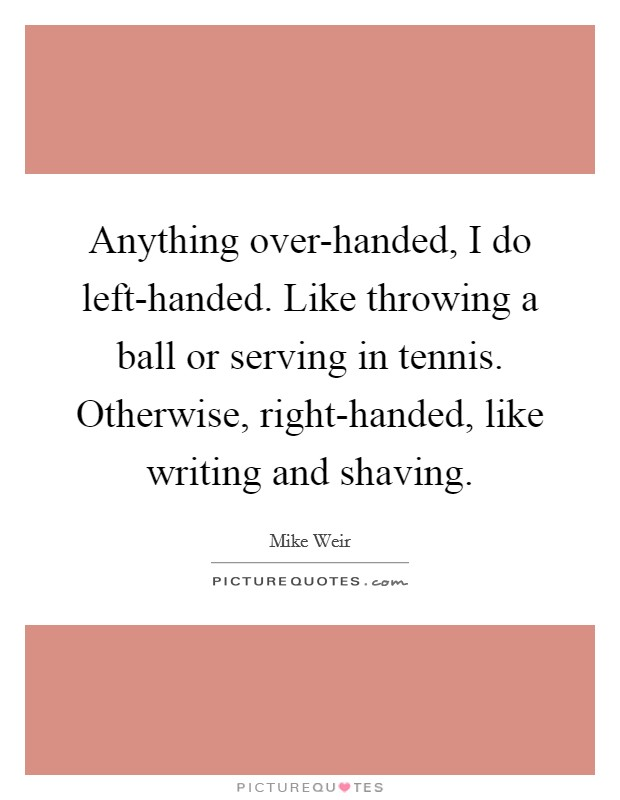 Anything over-handed, I do left-handed. Like throwing a ball or serving in tennis. Otherwise, right-handed, like writing and shaving Picture Quote #1