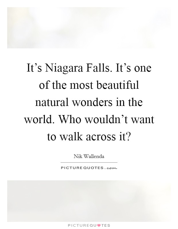 It's Niagara Falls. It's one of the most beautiful natural wonders in the world. Who wouldn't want to walk across it? Picture Quote #1
