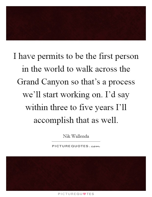 I have permits to be the first person in the world to walk across the Grand Canyon so that's a process we'll start working on. I'd say within three to five years I'll accomplish that as well Picture Quote #1
