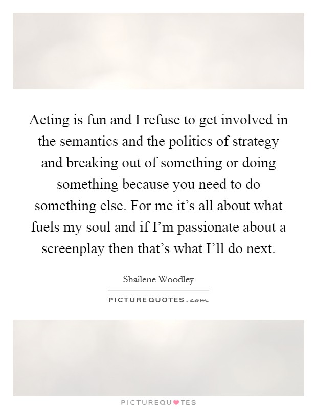 Acting is fun and I refuse to get involved in the semantics and the politics of strategy and breaking out of something or doing something because you need to do something else. For me it's all about what fuels my soul and if I'm passionate about a screenplay then that's what I'll do next Picture Quote #1