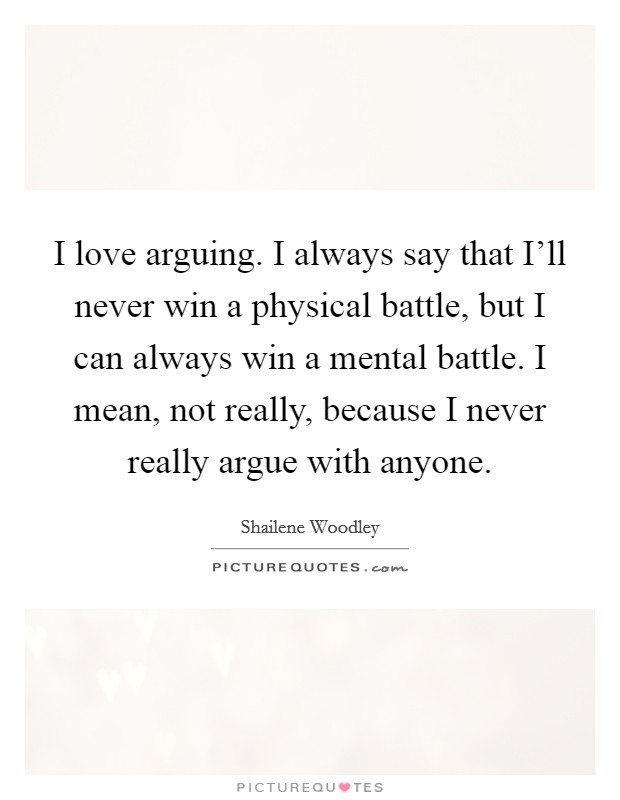 I love arguing. I always say that I'll never win a physical battle, but I can always win a mental battle. I mean, not really, because I never really argue with anyone Picture Quote #1