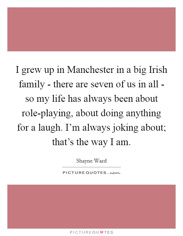 I grew up in Manchester in a big Irish family - there are seven of us in all - so my life has always been about role-playing, about doing anything for a laugh. I'm always joking about; that's the way I am Picture Quote #1