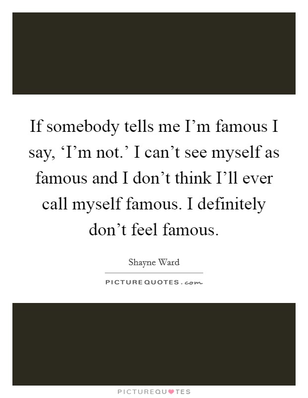 If somebody tells me I'm famous I say, 'I'm not.' I can't see myself as famous and I don't think I'll ever call myself famous. I definitely don't feel famous Picture Quote #1