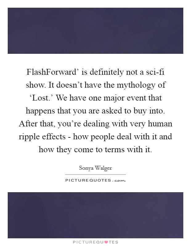FlashForward' is definitely not a sci-fi show. It doesn't have the mythology of 'Lost.' We have one major event that happens that you are asked to buy into. After that, you're dealing with very human ripple effects - how people deal with it and how they come to terms with it Picture Quote #1