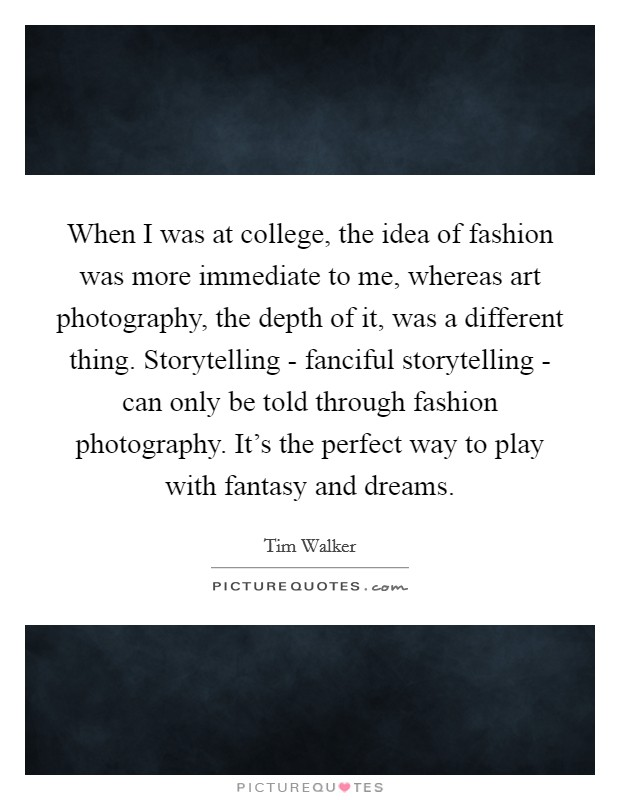 When I was at college, the idea of fashion was more immediate to me, whereas art photography, the depth of it, was a different thing. Storytelling - fanciful storytelling - can only be told through fashion photography. It's the perfect way to play with fantasy and dreams Picture Quote #1
