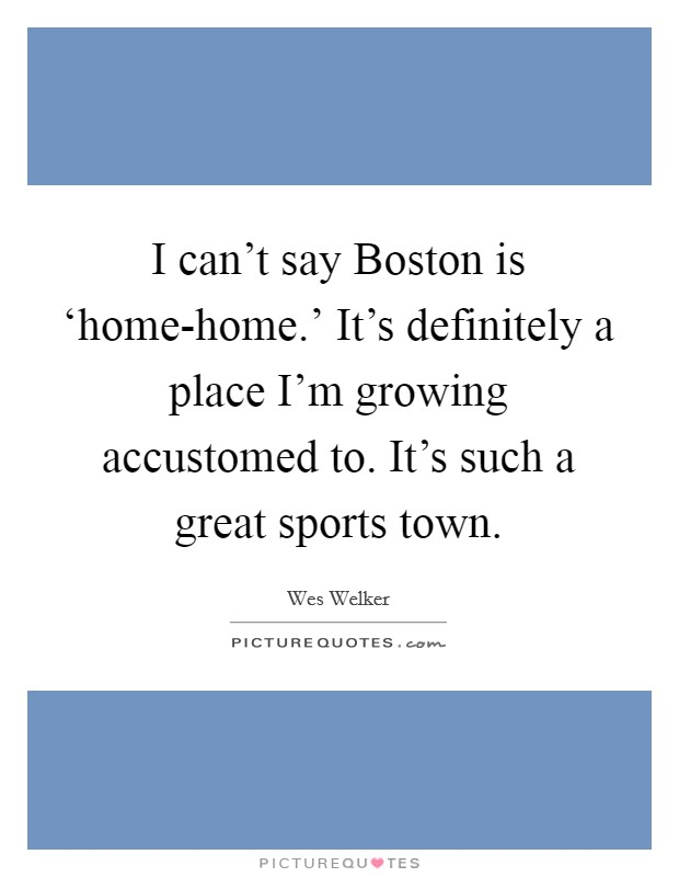 I can't say Boston is 'home-home.' It's definitely a place I'm growing accustomed to. It's such a great sports town Picture Quote #1