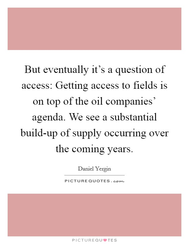 But eventually it's a question of access: Getting access to fields is on top of the oil companies' agenda. We see a substantial build-up of supply occurring over the coming years Picture Quote #1