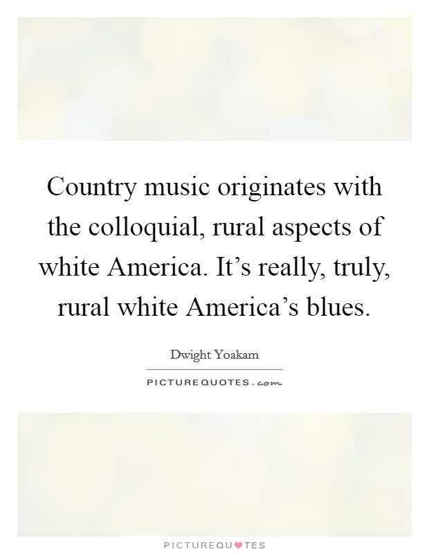 Country music originates with the colloquial, rural aspects of white America. It's really, truly, rural white America's blues Picture Quote #1