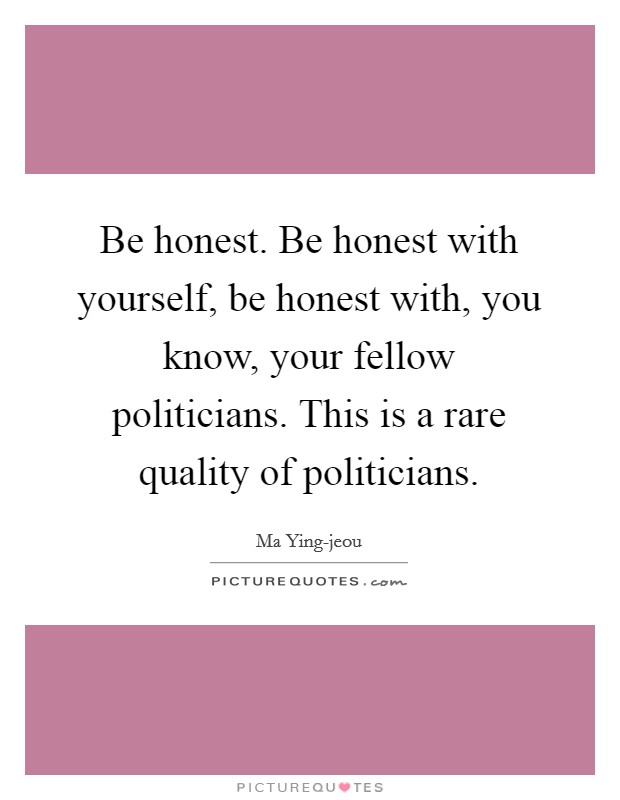 Be honest. Be honest with yourself, be honest with, you know, your fellow politicians. This is a rare quality of politicians Picture Quote #1