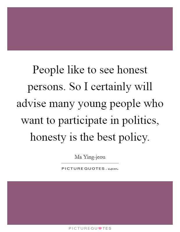 People like to see honest persons. So I certainly will advise many young people who want to participate in politics, honesty is the best policy Picture Quote #1