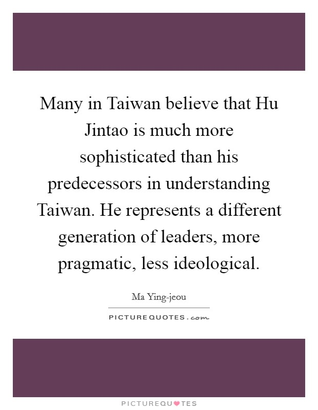 Many in Taiwan believe that Hu Jintao is much more sophisticated than his predecessors in understanding Taiwan. He represents a different generation of leaders, more pragmatic, less ideological Picture Quote #1