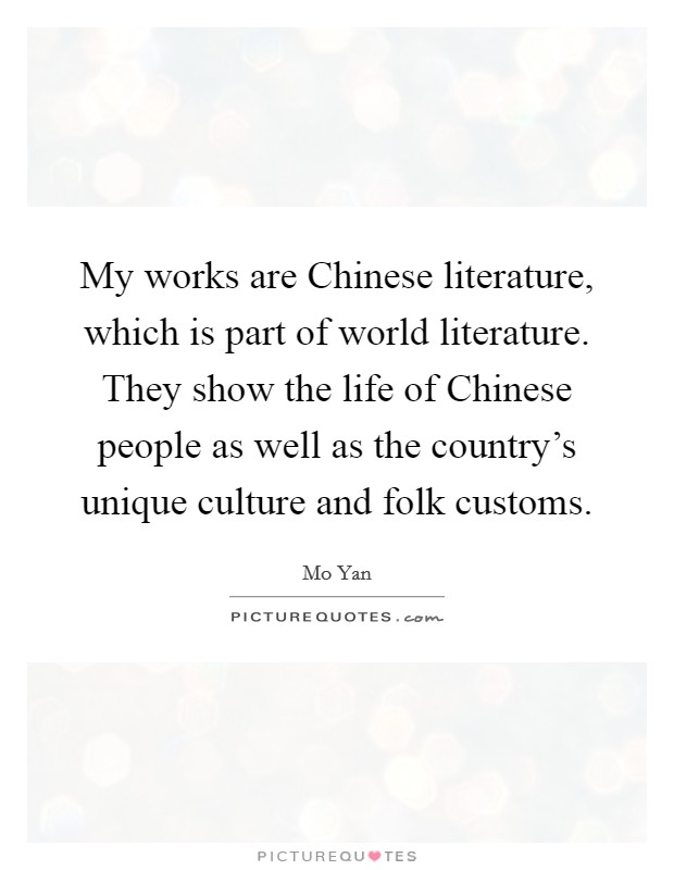 My works are Chinese literature, which is part of world literature. They show the life of Chinese people as well as the country's unique culture and folk customs Picture Quote #1