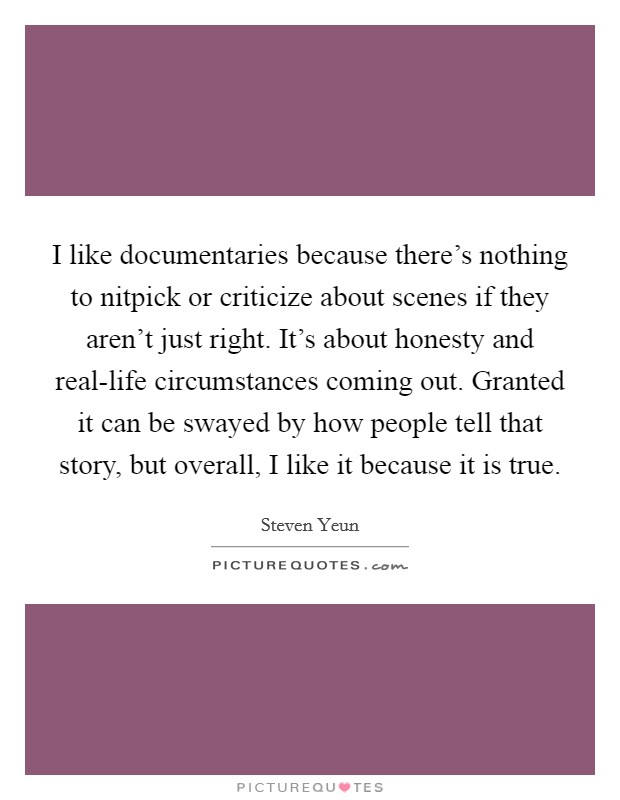 I like documentaries because there's nothing to nitpick or criticize about scenes if they aren't just right. It's about honesty and real-life circumstances coming out. Granted it can be swayed by how people tell that story, but overall, I like it because it is true Picture Quote #1