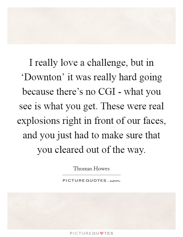 I really love a challenge, but in 'Downton' it was really hard going because there's no CGI - what you see is what you get. These were real explosions right in front of our faces, and you just had to make sure that you cleared out of the way Picture Quote #1