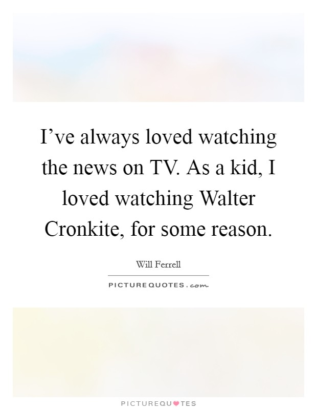 I've always loved watching the news on TV. As a kid, I loved watching Walter Cronkite, for some reason Picture Quote #1