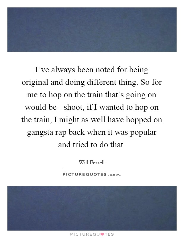 I've always been noted for being original and doing different thing. So for me to hop on the train that's going on would be - shoot, if I wanted to hop on the train, I might as well have hopped on gangsta rap back when it was popular and tried to do that Picture Quote #1