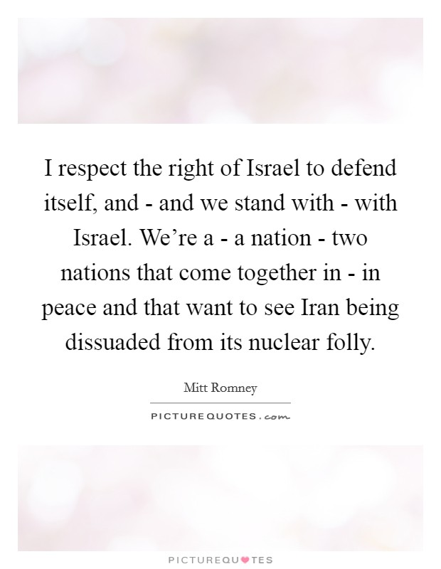 I respect the right of Israel to defend itself, and - and we stand with - with Israel. We're a - a nation - two nations that come together in - in peace and that want to see Iran being dissuaded from its nuclear folly Picture Quote #1