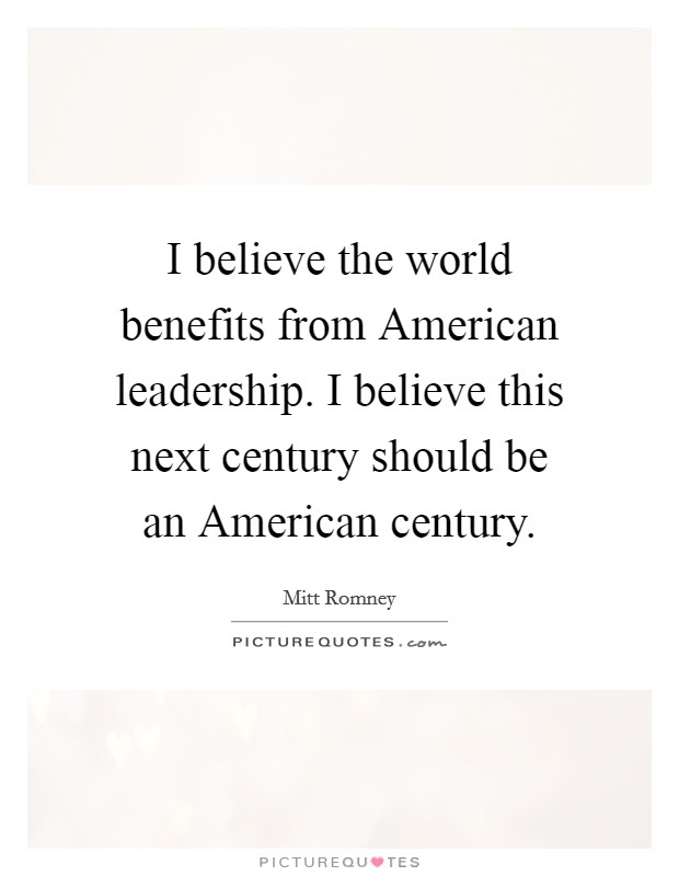 I believe the world benefits from American leadership. I believe this next century should be an American century Picture Quote #1